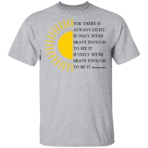 For there is always light, if only we're brave enough to see it shirt $19.95 redirect04022021000430 1