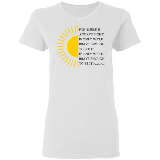 For there is always light, if only we're brave enough to see it shirt $19.95 redirect04022021000430 2