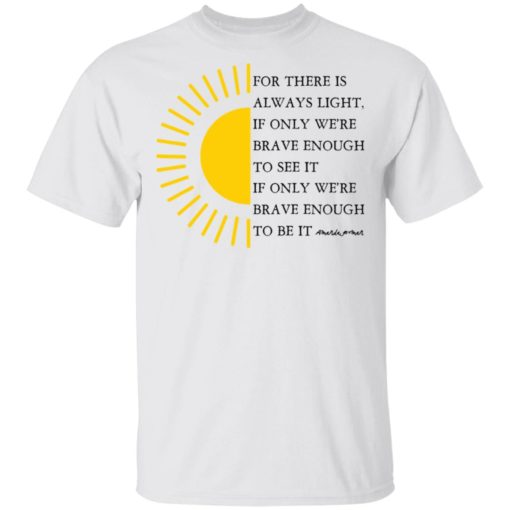 For there is always light, if only we're brave enough to see it shirt $19.95 redirect04022021000430