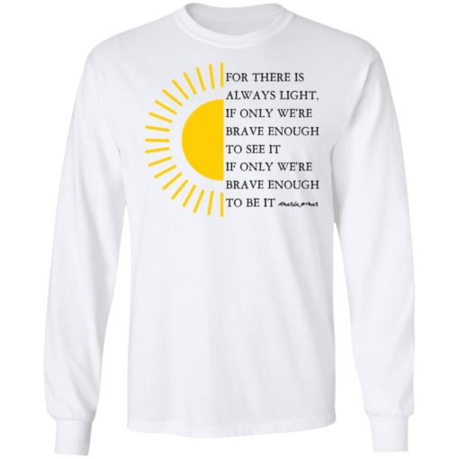 For there is always light, if only we're brave enough to see it shirt $19.95 redirect04022021000431 2