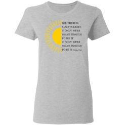 For there is always light, if only we're brave enough to see it shirt $19.95 redirect04022021000431