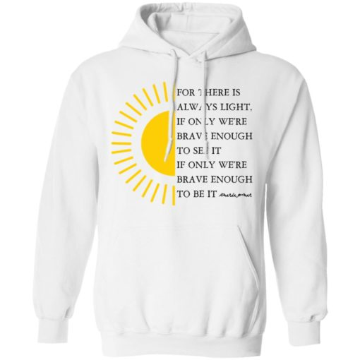 For there is always light, if only we're brave enough to see it shirt $19.95 redirect04022021000431 4