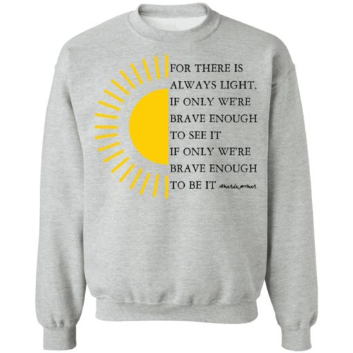 For there is always light, if only we're brave enough to see it shirt $19.95 redirect04022021000431 5