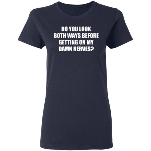 Do you look both ways before getting on my damn nerves shirt $19.95 redirect04122021230437 3