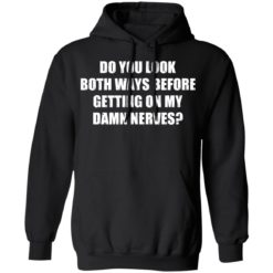 Do you look both ways before getting on my damn nerves shirt $19.95 redirect04122021230437 6