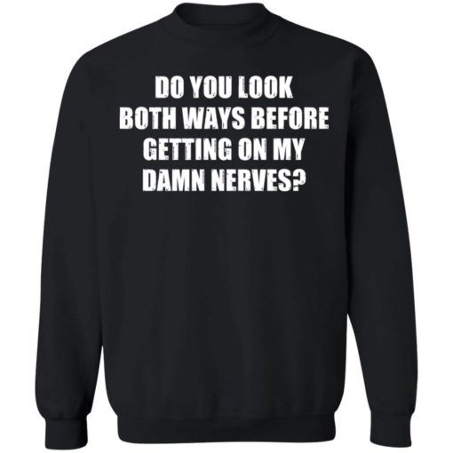 Do you look both ways before getting on my damn nerves shirt $19.95 redirect04122021230437 8