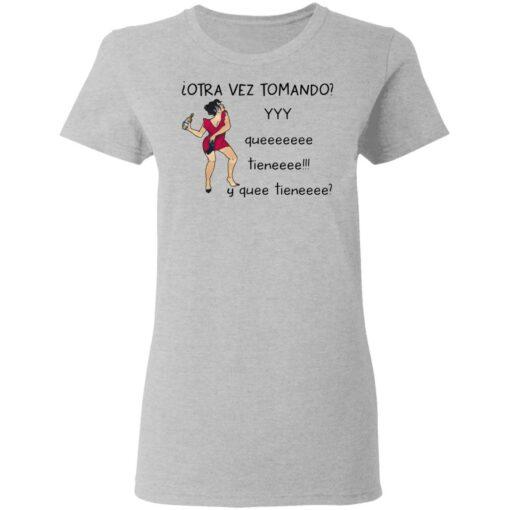 Woman otra vez tomando yyy queeeeeee tieneeee y quee tieneeee shirt $19.95 redirect04132021010437 3