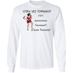 Woman otra vez tomando yyy queeeeeee tieneeee y quee tieneeee shirt $19.95 redirect04132021010437 5
