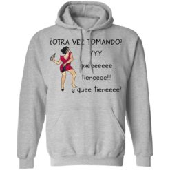 Woman otra vez tomando yyy queeeeeee tieneeee y quee tieneeee shirt $19.95 redirect04132021010437 6