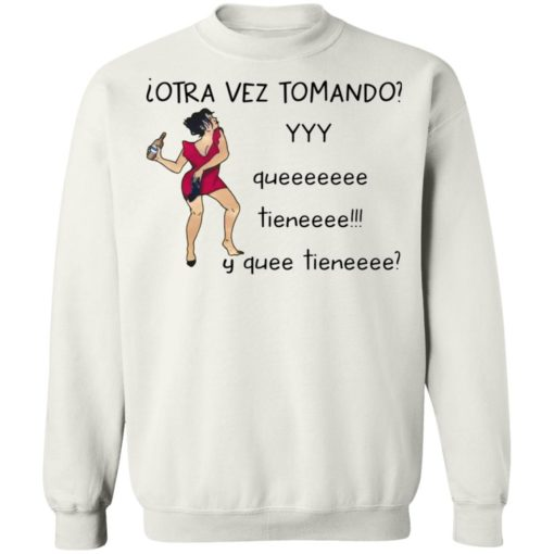 Woman otra vez tomando yyy queeeeeee tieneeee y quee tieneeee shirt $19.95 redirect04132021010437 9