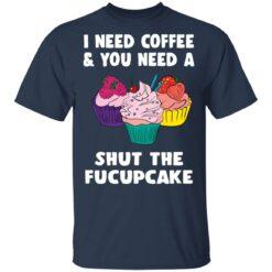 I need coffee and you need a cream shut the fucupcake shirt $19.95 redirect04162021040459 1