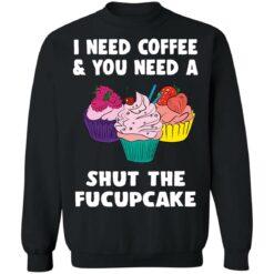 I need coffee and you need a cream shut the fucupcake shirt $19.95 redirect04162021040459 8