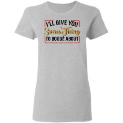 I'll give you something to boude about shirt $19.95 redirect04192021010430 3