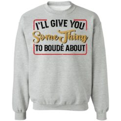 I'll give you something to boude about shirt $19.95 redirect04192021010430 8