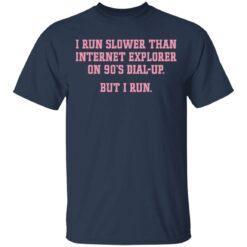 I run slower than internet explorer on 90's dial up but i run shirt $19.95 redirect04192021020420 1