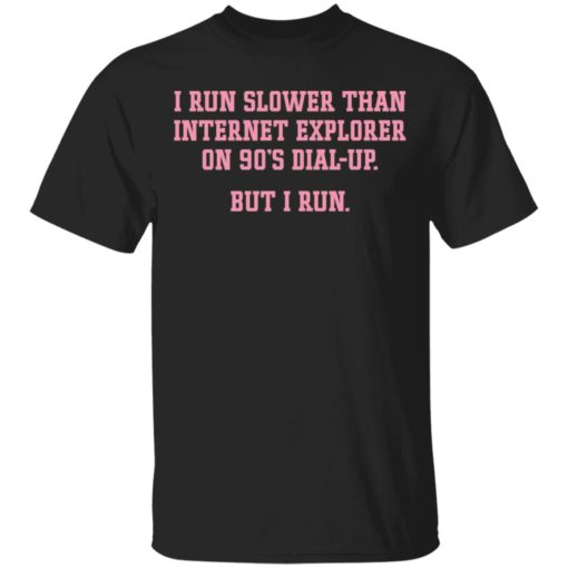 I run slower than internet explorer on 90's dial up but i run shirt $19.95 redirect04192021020420