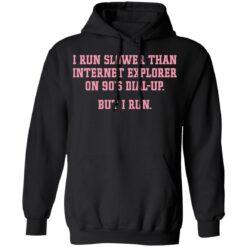 I run slower than internet explorer on 90's dial up but i run shirt $19.95 redirect04192021020420 6