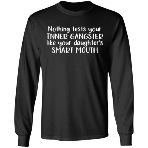 Nothing tests your inner gangsters like your daughter's smart mouth shirt $19.95 redirect04192021020428 4