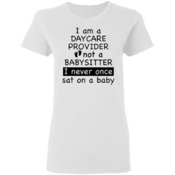 I am a daycare provider not a babysitter i never once sat on a baby shirt $19.95 redirect04192021230453 1
