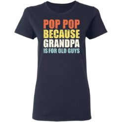 Pop pop because grandpa is for old guys shirt $19.95 redirect04202021230447 3