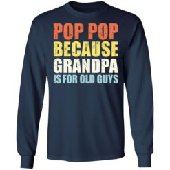 Pop pop because grandpa is for old guys shirt $19.95 redirect04202021230447 5