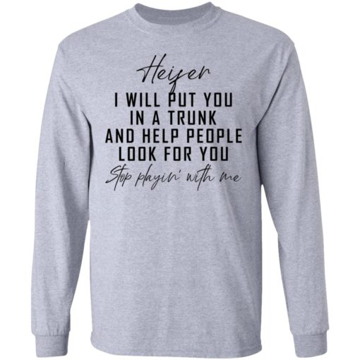 Heifer i will put you in a trunk and help people look for you stop playin' with me shirt $19.95 redirect04212021020431 2