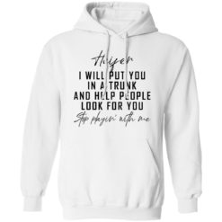 Heifer i will put you in a trunk and help people look for you stop playin' with me shirt $19.95 redirect04212021020431 5