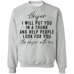 Heifer i will put you in a trunk and help people look for you stop playin' with me shirt $19.95 redirect04212021020431 6