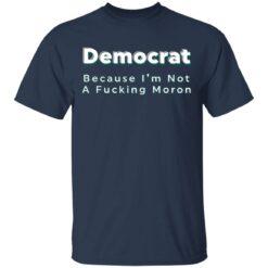 Democrat because i'm not a fucking moron shirt $19.95 redirect04222021040415 1