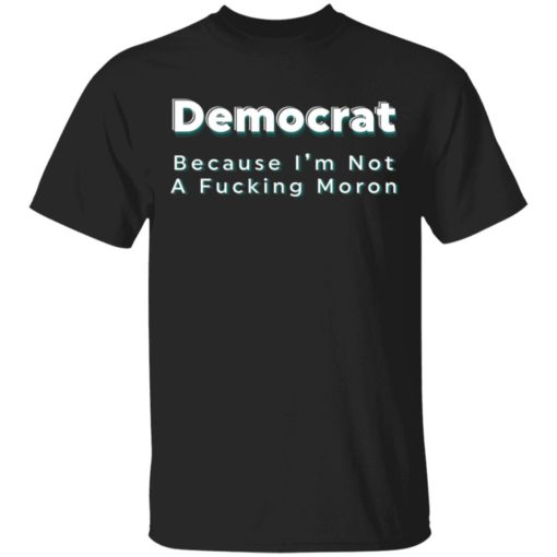 Democrat because i'm not a fucking moron shirt $19.95 redirect04222021040415