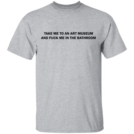 Take me to an art museum and fuck me in the bathroom shirt $19.95 redirect04242021220438 1