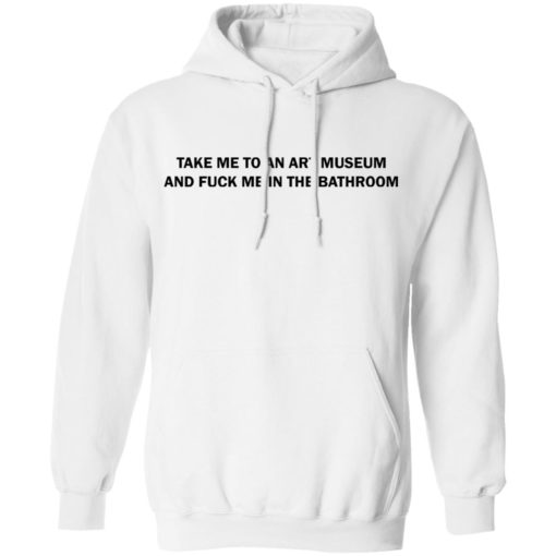Take me to an art museum and fuck me in the bathroom shirt $19.95 redirect04242021220438 7