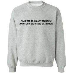 Take me to an art museum and fuck me in the bathroom shirt $19.95 redirect04242021220438 8