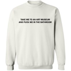 Take me to an art museum and fuck me in the bathroom shirt $19.95 redirect04242021220438 9