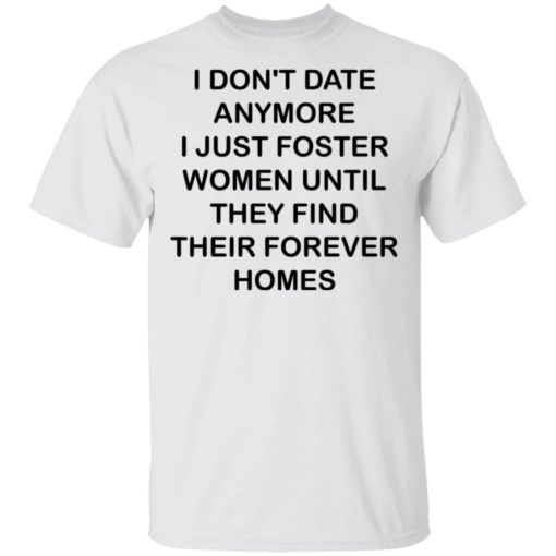 I don't date anymore i just foster women until they find their forever homes shirt $19.95 redirect04242021230437