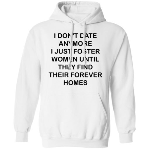 I don't date anymore i just foster women until they find their forever homes shirt $19.95 redirect04242021230437 7