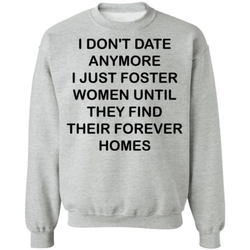 I don't date anymore i just foster women until they find their forever homes shirt $19.95 redirect04242021230437 8