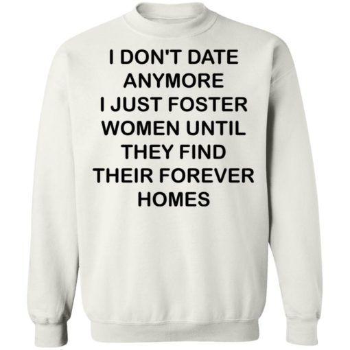 I don't date anymore i just foster women until they find their forever homes shirt $19.95 redirect04242021230438