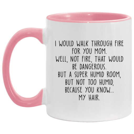 I would walk through fire for you mom accent mug $17.95 redirect04252021230421 3