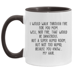 I would walk through fire for you mom accent mug $17.95 redirect04252021230421 4