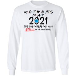 Mothers day quarantine 2021 the one where we were still in a pandemic shirt $19.95 redirect05062021000540 4