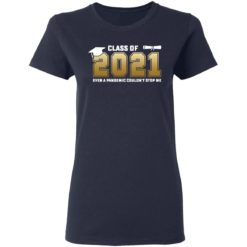 Class of 2021 even a pandemic couldn't stop me shirt $19.95 redirect05072021040550 3