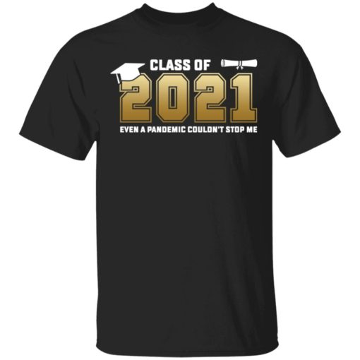 Class of 2021 even a pandemic couldn't stop me shirt $19.95 redirect05072021040550