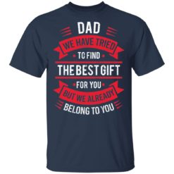Dad we have tried to find the best gift for you but we already belong to you shirt $19.95 redirect05142021030526 1