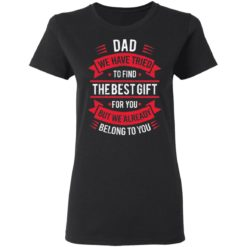Dad we have tried to find the best gift for you but we already belong to you shirt $19.95 redirect05142021030526 2