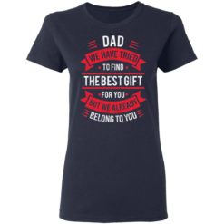 Dad we have tried to find the best gift for you but we already belong to you shirt $19.95 redirect05142021030526 3