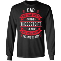 Dad we have tried to find the best gift for you but we already belong to you shirt $19.95 redirect05142021030526 4