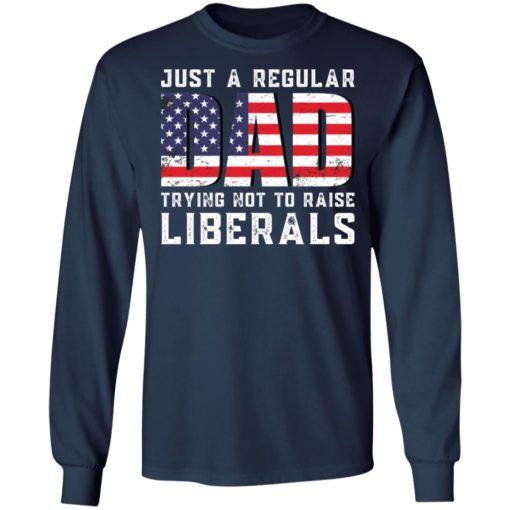 Just a regular dad trying not to raise liberals shirt $19.95 redirect05242021030557 5