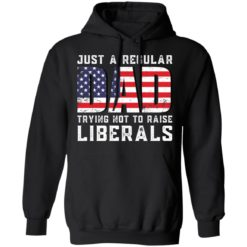 Just a regular dad trying not to raise liberals shirt $19.95 redirect05242021030557 6