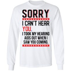 Sorry i can't hear you i took my hearing aids out when i saw you coming shirt $19.95 redirect05252021040509 1